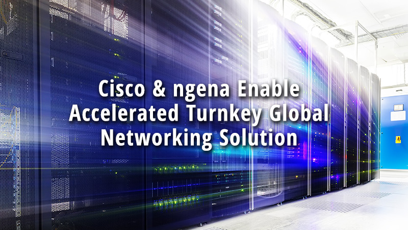 Cisco ngena Enable Accelerated Turnkey Global Networking Solution
