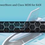 Dell EMC PowerStore and Cisco MDS for SAN – A win-win pair to transform IT